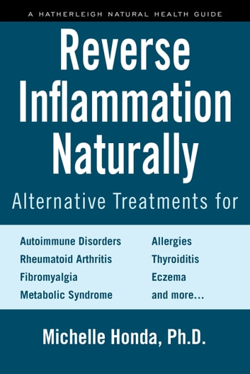 Reverse Inflammation Naturally - Alternative Treatments for Autoimmune Disorders, Rheumatoid Arthritis, Fibromyalgia, Metabolic Syndrome, Allergies, Thyroiditis, Eczema and more. ebook by Michelle Honda