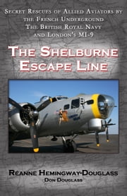 The Shelburne Escape Line - Secret Rescues of Allied Aviators by the French Underground the British Royal Navy and London's MI-9 ebook by Reanne Hemingway-Douglass