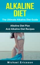 Alkaline Diet - The Ultimate Alkaline Diet Guide: Alkaline Diet Plan And Alkaline Diet Recipes ebook by Dr. Michael Ericsson
