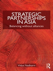 Strategic Partnerships in Asia - Balancing without alliances ebook by Vidya Nadkarni
