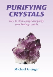 Purifying Crystals - How to Clear, Charge and Purify Your Healing Crystals ebook by Michael Gienger