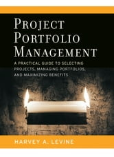 Project Portfolio Management - A Practical Guide to Selecting Projects, Managing Portfolios, and Maximizing Benefits ebook by Harvey A. Levine