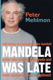 Mandela Was Late: Odd Things & Essays From the Seinfeld Writer Who Coined Yada, Yada and Made Spongeworthy a Compliment ebook by Peter Mehlman