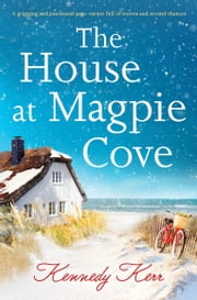 The House at Magpie Cove - A gripping and emotional page-turner full of secrets and second chances ebook by Kennedy Kerr