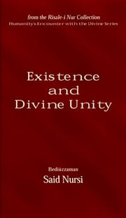 Existence and Divine Unity ebook by Bediüzzaman Said-i Nursi,Ali Ünal