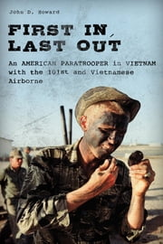 First In, Last Out - An American Paratrooper in Vietnam with the 101st and Vietnamese Airborne ebook by John Howard
