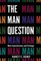 The Man Question - Male Subordination and Privilege eBook by Nancy E. Dowd
