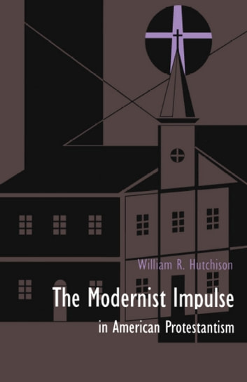 The Modernist Impulse in American Protestantism ebook by William R. Hutchison