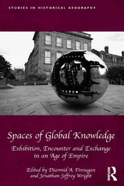 Spaces of Global Knowledge - Exhibition, Encounter and Exchange in an Age of Empire ebook by Diarmid A. Finnegan,Jonathan Jeffrey Wright