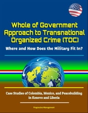Whole of Government Approach to Transnational Organized Crime (TOC): Where and How Does the Military Fit In? Case Studies of Colombia, Mexico, and Peacebuilding in Kosovo and Liberia