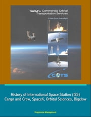 NASA's Commercial Orbital Transportation Services: A New Era in Spaceflight - History of International Space Station (ISS) Cargo and Crew, SpaceX, Orbital Sciences, Bigelow ebook by Progressive Management