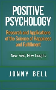 Positive Psychology: Research and Applications of the Science of Happiness and Fulfillment: New Field, New Insights ebook by Jonny Bell