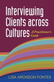 Interviewing Clients across Cultures - A Practitioner's Guide ebook by Lisa Aronson Fontes, PhD