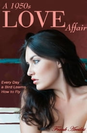 A 1950s Love Affair: Every Day a Bird Learns How to Fly ebook by Frank Arcilesi