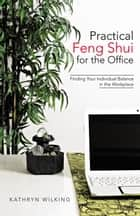 Practical Feng Shui for the Office - Finding Your Individual Balance in the Workplace ebook by Kathryn Wilking