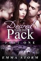 Desired by the Pack: Part One ebook by Emma Storm
