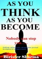 As You Think As You Become! (Nobody can stop you...)...Makes you realize your inner potentials,energy, strength,power,self-esteem,self-confidence,self-control,secrets of success,winning stories,faith, hopes, dreams, self-improvement and self-help. eBook by Birister Sharma