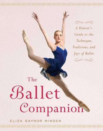 The Ballet Companion - A Dancer's Guide to the Technique, Traditions, and Joys of Ballet ebook by Eliza Gaynor Minden