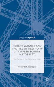 Robert Wagner and the Rise of New York City's Plebiscitary Mayoralty - The Tamer of the Tammany Tiger ebook by Richard M. Flanagan