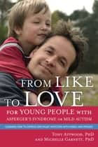 From Like to Love for Young People with Asperger's Syndrome (Autism Spectrum Disorder) ebook by Michelle Garnett,Tony Attwood
