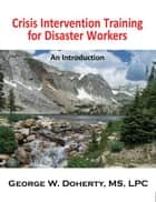 Crisis Intervention Training for Disaster Workers - An Introduction ebook by George W. Doherty