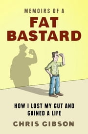 Memoirs of a Fat Bastard - How I lost my gut and gained a life ebook by Chris Gibson