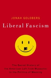 Liberal Fascism - The Secret History of the American Left, From Mussolini to the Politics of Meaning ebook by Jonah Goldberg