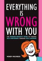 Everything Is Wrong With You: The Modern Woman's Guide To Finding Self Confidence Through Self-Loathing ebook by Wendy Molyneux