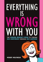 Everything Is Wrong With You: The Modern Woman's Guide To Finding Self Confidence Through Self-Loathing - The Modern Woman's Guide To Finding Self Confidence Through Self-Loathing ebook by Wendy Molyneux
