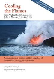 Cooling the Flames: Communication, Control and De-escalation of Mentally Ill and Aggressive Patients - A Comprehensive Guidebook for Firefighters and Emergency Medical Services ebook by Ellis Amdur,John K. Murphy