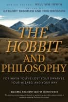 The Hobbit and Philosophy - For When You've Lost Your Dwarves, Your Wizard, and Your Way ebook by William Irwin, Gregory Bassham, Eric Bronson