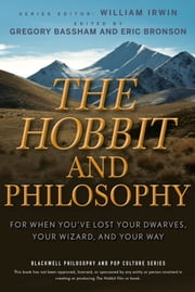The Hobbit and Philosophy - For When You've Lost Your Dwarves, Your Wizard, and Your Way ebook by William Irwin,Gregory Bassham,Eric Bronson