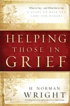Helping Those in Grief - A Guide to Help You Care for Others ebook by H. Norman Wright