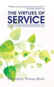 THE VIRTUES of SERVICE - REFLECTIONS on a MEANINGFUL LIFE ebook by Christopher Thomas Wood