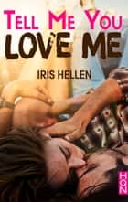Tell Me You Love Me ebook by Iris Hellen