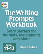 The Writing Prompts Workbook, Grades 11-12 - Story Starters for Journals, Assignments and More ebook by Bryan Cohen