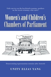 Women's and Children's Chambers of Parliament - 1) Girls Survive on the Boyfriend Economy, Mothers on the Sweat Economy ; 2) Democratizing Representation Centuries After Aristotle ebook by Unity Elias Yang
