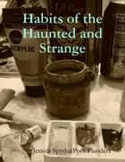 Habits of the Haunted and Strange ebook by Jessica SpydurPoet Flanders