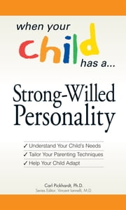 When Your Child Has a Strong-Willed Personality - Understand your Child's Needs... Tailor Your Parenting Techniques... Help Your Child ebook by Carl Pickhardt,Vince Iannelli
