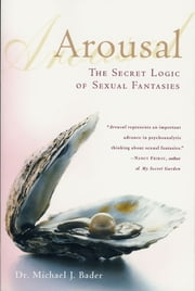 Arousal - The Secret Logic of Sexual Fantasies ebook by Michael J. Bader