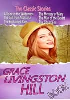 THE GRACE LIVINGSTON HILL BOOK - 15 CLASSIC STORIES ebook by GRACE LIVINGSTON HILL