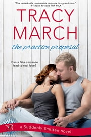 The Practice Proposal - A Suddenly Smitten Novel ebook by Tracy March