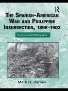 The Spanish-American War and Philippine Insurrection, 1898–1902 - An Annotated Bibliography ebook by Mark Barnes