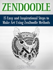 ZenDoodle: 15 Easy and Inspirational Steps to Make Art Using ZenDoodle Methods ebook by Jayden Thomas