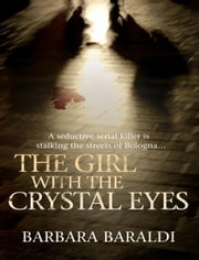 The Girl with the Crystal Eyes - A Seductive Serial Killer is Stalking the Streets of Bologna... ebook by Barbara Baraldi