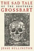 The Sad Tale of the Brothers Grossbart ebook by Jesse Bullington