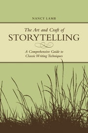 The Art And Craft Of Storytelling - A Comprehensive Guide To Classic Writing Techniques ebook by Nancy Lamb