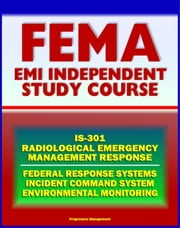 21st Century FEMA Radiological Emergency Response Independent Study Course (IS-301), Nuclear Power Plant and Reactor Accidents, Radiation Monitoring, Incident Command System, Biological Effects ebook by Progressive Management