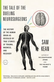 The Tale of the Dueling Neurosurgeons - The History of the Human Brain as Revealed by True Stories of Trauma, Madness, and Recovery ebook by Kobo.Web.Store.Products.Fields.ContributorFieldViewModel