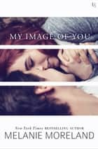 My Image of You - A Novel ebook by Melanie Moreland